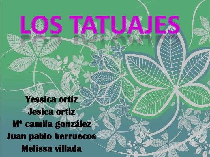 LOS TATUAJES <br />Yessica ortiz<br />Jesica ortiz<br />Mº camila gonzález<br />Juan pablo berruecos<br />Melissa villada<...