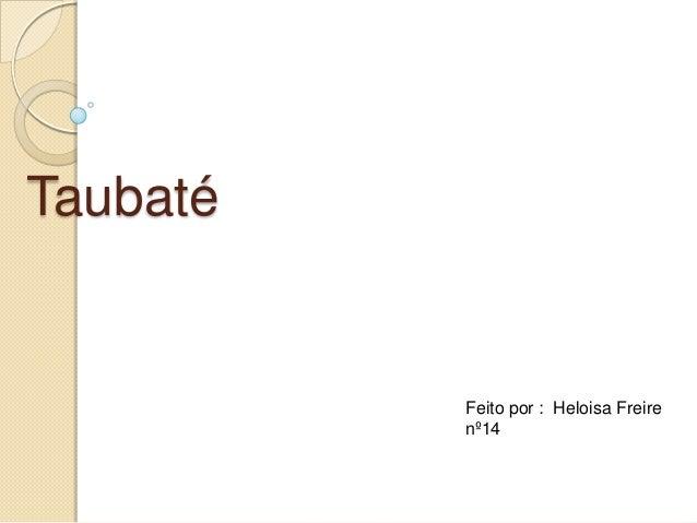Taubaté  Feito por : Heloisa Freire nº14