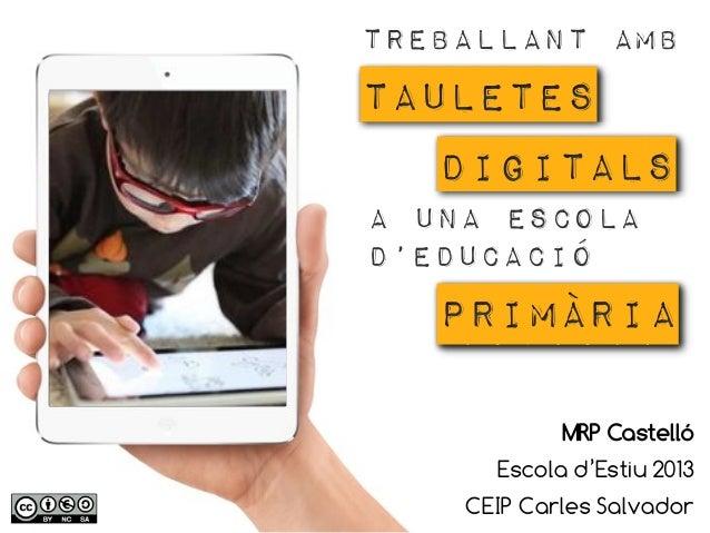 Treballant amb TAULETES DIGITALS A una escola d'educació PRIMÀRIA MRP Castelló Escola d'Estiu 2013 CEIP Carles Salvador