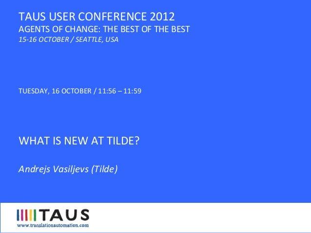 TAUS Annual Conference 2012, WHAT IS NEW AT TILDE, Andrejs Vasiljevs, Tilde
