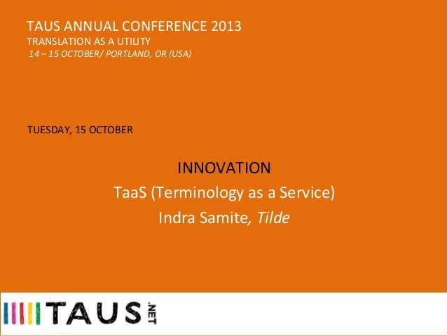 TAUS	   ANNUAL	   CONFERENCE	   2013	    TRANSLATION	   AS	   A	   UTILITY  	     	   14	   –	   15	   OCTOBER/	   PORTLAN...
