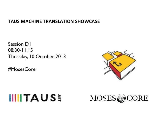 TAUS  MACHINE  TRANSLATION  SHOWCASE    Session D1 08:30-11:15 Thursday, 10 October 2013 #MosesCore