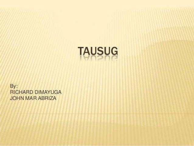 TAUSUG By: RICHARD DIMAYUGA JOHN MAR ABRIZA