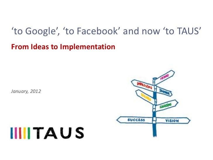 'to Google', 'to Facebook' and now 'to TAUS'From Ideas to ImplementationJanuary, 2012
