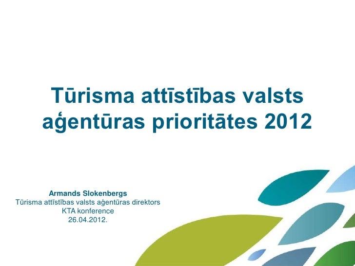 Tūrisma attīstības valsts        aģentūras prioritātes 2012         Armands SlokenbergsTūrisma attīstības valsts aģentūras...