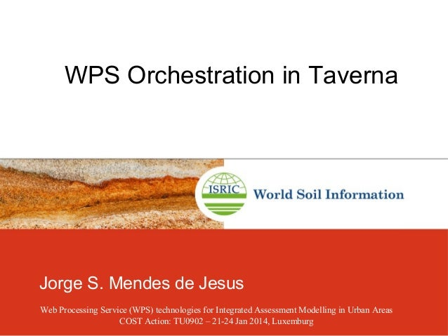 WPS Orchestration in Taverna Jorge S. Mendes de Jesus Web Processing Service (WPS) technologies for Integrated Assessment ...