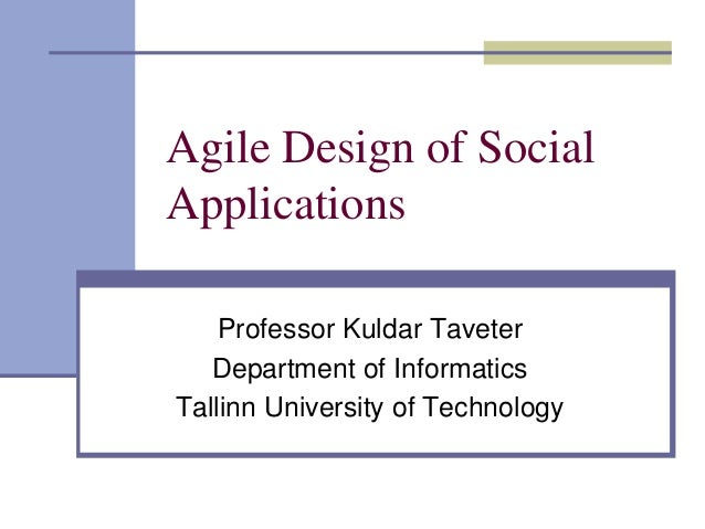 Agile Design of SocialApplications    Professor Kuldar Taveter   Department of InformaticsTallinn University of Technology