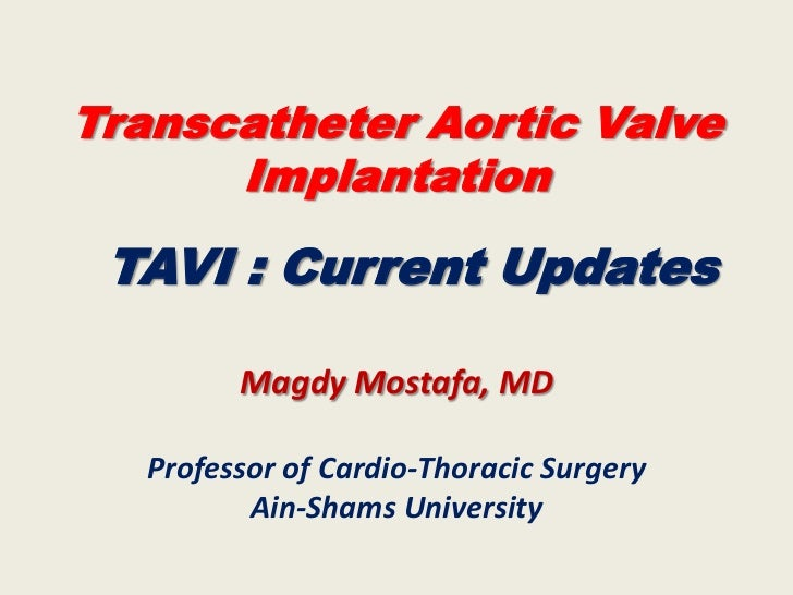 Transcatheter Aortic Valve      Implantation TAVI : Current Updates         Magdy Mostafa, MD   Professor of Cardio-Thorac...