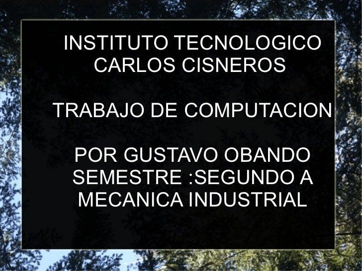 INSTITUTO TECNOLOGICO CARLOS CISNEROS  TRABAJO DE COMPUTACION POR GUSTAVO OBANDO SEMESTRE :SEGUNDO A MECANICA INDUSTRIAL