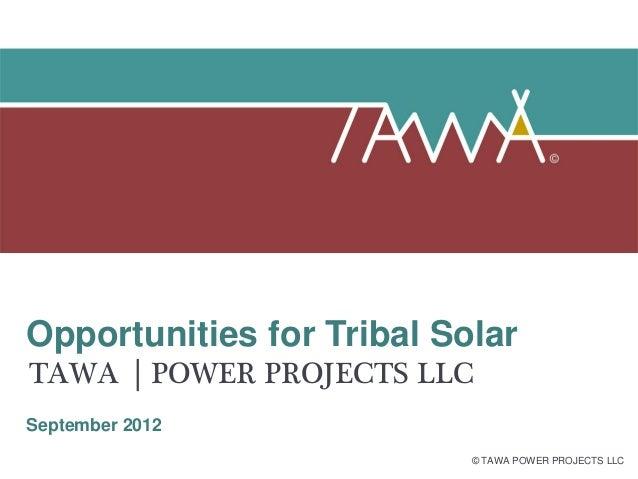 Opportunities for Tribal SolarTAWA        POWER PROJECTS LLCSeptember 2012                             © TAWA POWER PROJEC...
