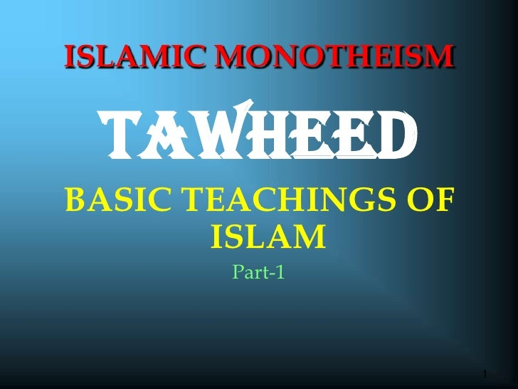 1<br />TAWHEED<br />BASIC TEACHINGS OF ISLAM<br />Part-1<br />ISLAMIC MONOTHEISM<br />