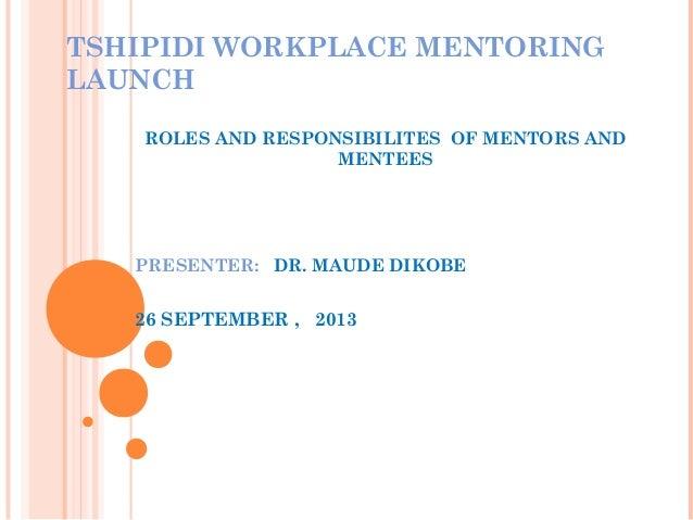 TSHIPIDI WORKPLACE MENTORING LAUNCH ROLES AND RESPONSIBILITES OF MENTORS AND MENTEES PRESENTER: DR. MAUDE DIKOBE 26 SEPTEM...