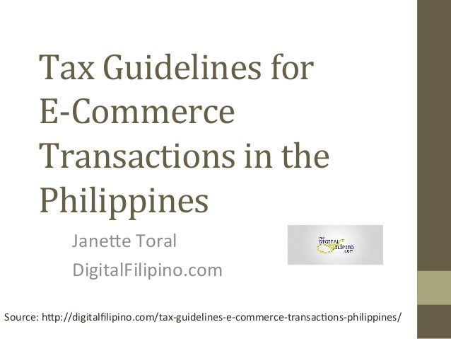 Tax	   Guidelines	   for	   	    E-­‐Commerce	    Transactions	   in	   the	    Philippines	    Jane%e	   Toral	    Digita...