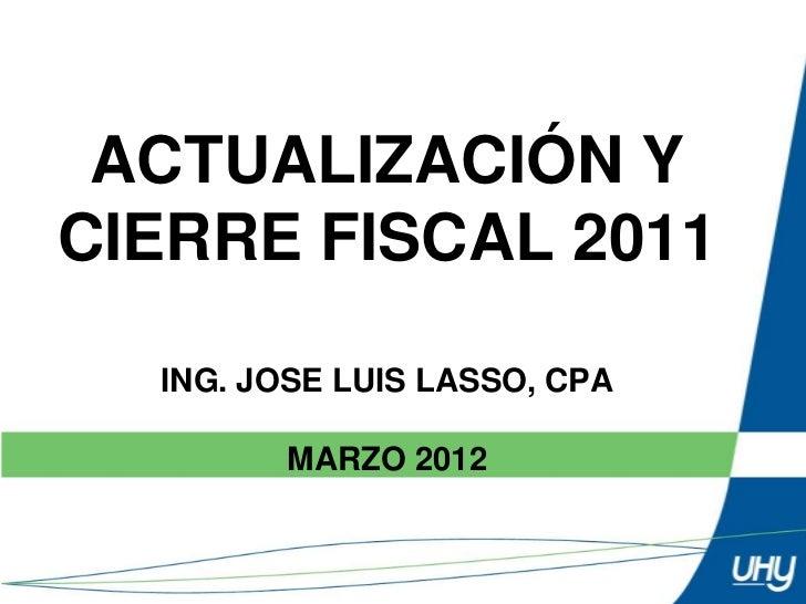 ACTUALIZACIÓN YCIERRE FISCAL 2011  ING. JOSE LUIS LASSO, CPA        MARZO 2012