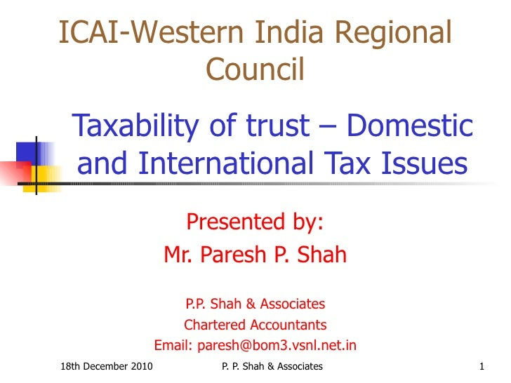 Taxability of trust – Domestic and International Tax Issues Presented by: Mr. Paresh P. Shah P.P. Shah & Associates Ch...