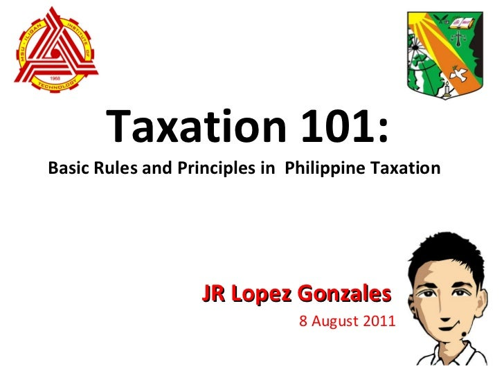 Taxation 101: JR Lopez Gonzales 8 August 2011 Basic Rules and Principles in  Philippine Taxation