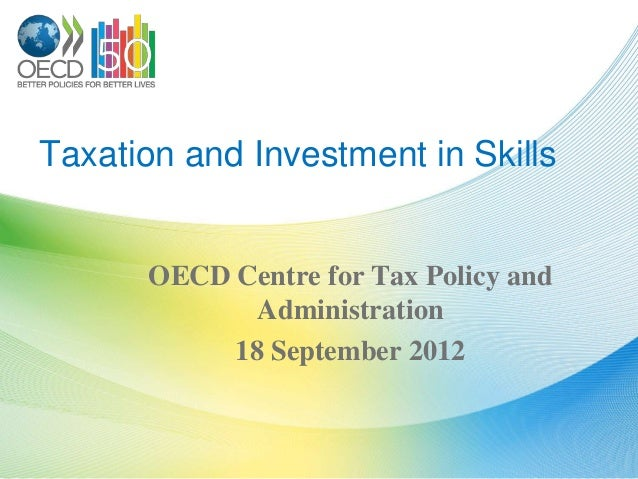 Taxation and Investment in Skills      OECD Centre for Tax Policy and             Administration           18 September 2012