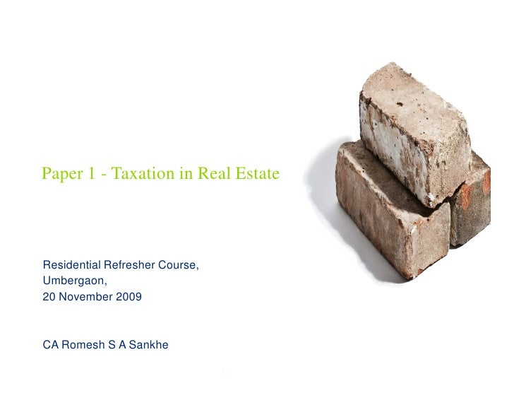 Paper 1 - Taxation in Real Estate    Residential Refresher Course, Umbergaon, 20 November 2009    CA Romesh S A Sankhe