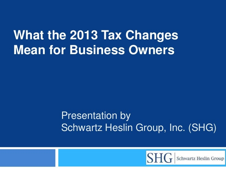 What the 2013 Tax ChangesMean for Business Owners       Presentation by       Schwartz Heslin Group, Inc. (SHG)