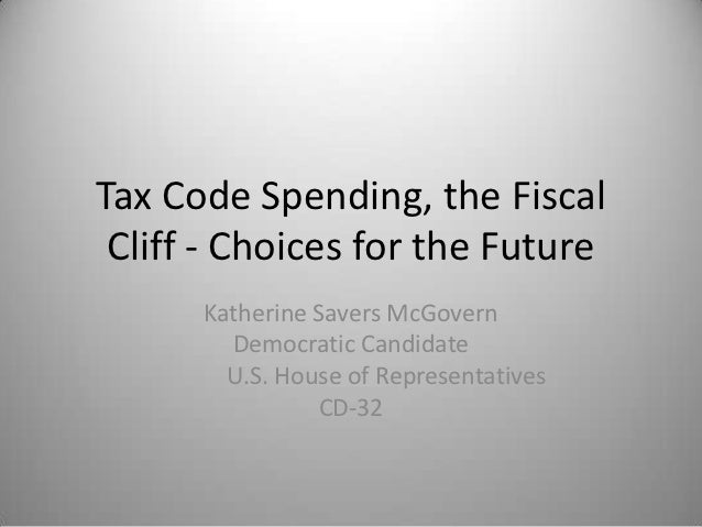Tax Code Spending, the Fiscal Cliff - Choices for the Future      Katherine Savers McGovern        Democratic Candidate   ...