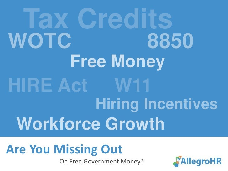 Tax Credits<br /> WOTC             8850<br />Free Money<br /> HIRE Act     W11<br />Hiring Incentives<br />   Workforce G...