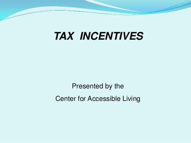 TAX INCENTIVES     Presented by theCenter for Accessible Living