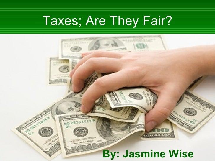 Taxes; Are They Fair? By: Jasmine Wise
