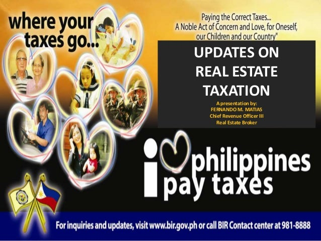 UPDATES ON REAL ESTATE TAXATION A presentation by: FERNANDO M. MATIAS Chief Revenue Officer III Real Estate Broker