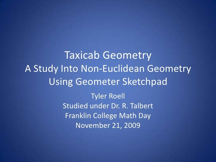 Taxicab Geometry A Study Into Non-Euclidean GeometryUsing Geometer Sketchpad<br />Tyler Roell<br />Studied under Dr. R. Ta...