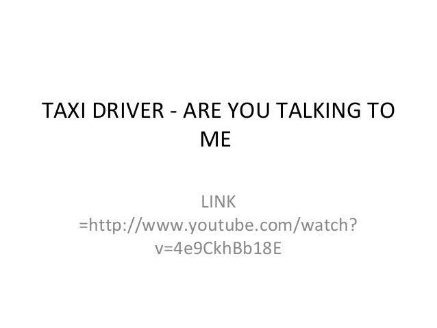 TAXI DRIVER - ARE YOU TALKING TO ME LINK =http://www.youtube.com/watch? v=4e9CkhBb18E