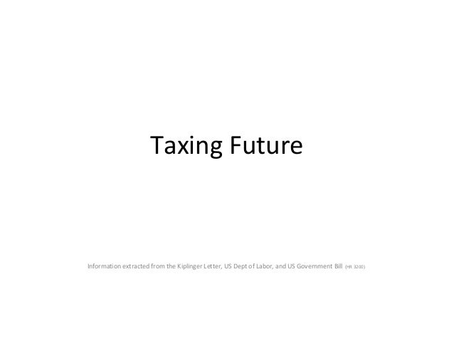 Taxing Future Information extracted from the Kiplinger Letter, US Dept of Labor, and US Government Bill (HR 3200)