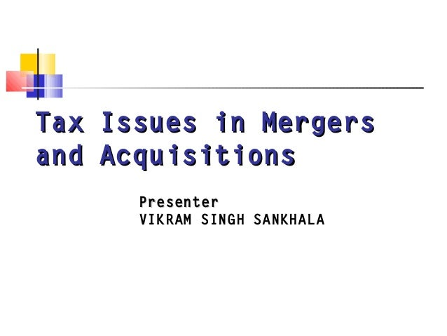 Tax Issues in MergersTax Issues in Mergers and Acquisitionsand Acquisitions PresenterPresenter VIKRAM SINGH SANKHALA