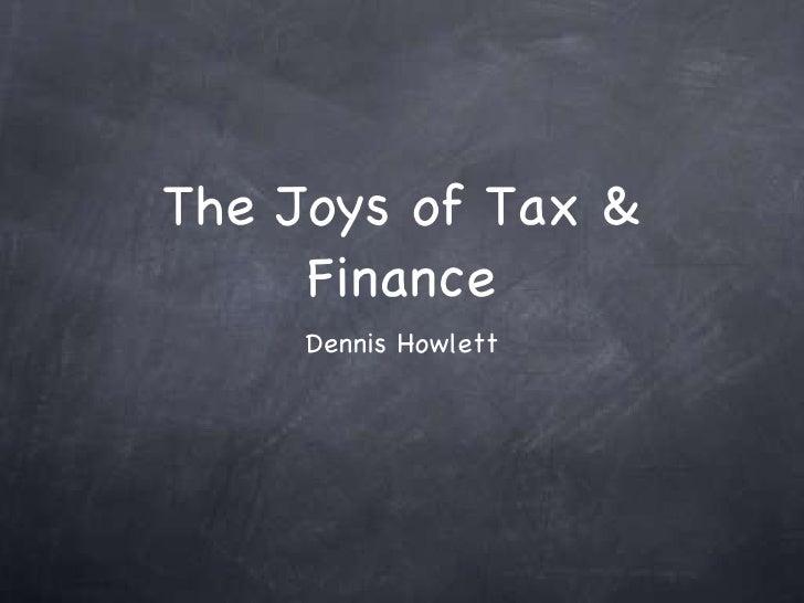 The Joys of Tax & Finance <ul><li>Dennis Howlett </li></ul>