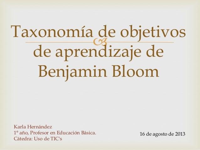  Taxonomía de objetivos de aprendizaje de Benjamin Bloom Karla Hernández 1° año, Profesor en Educación Básica. Cátedra: U...