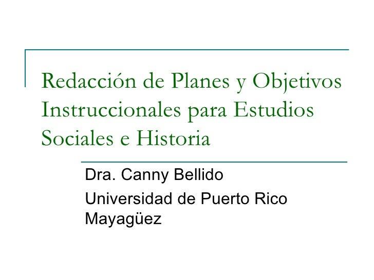 Redacción de Planes y ObjetivosInstruccionales para EstudiosSociales e Historia    Dra. Canny Bellido    Universidad de Pu...
