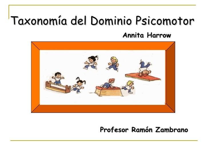 Taxonomía del Dominio Psicomotor                    Annita Harrow               Profesor Ramón Zambrano