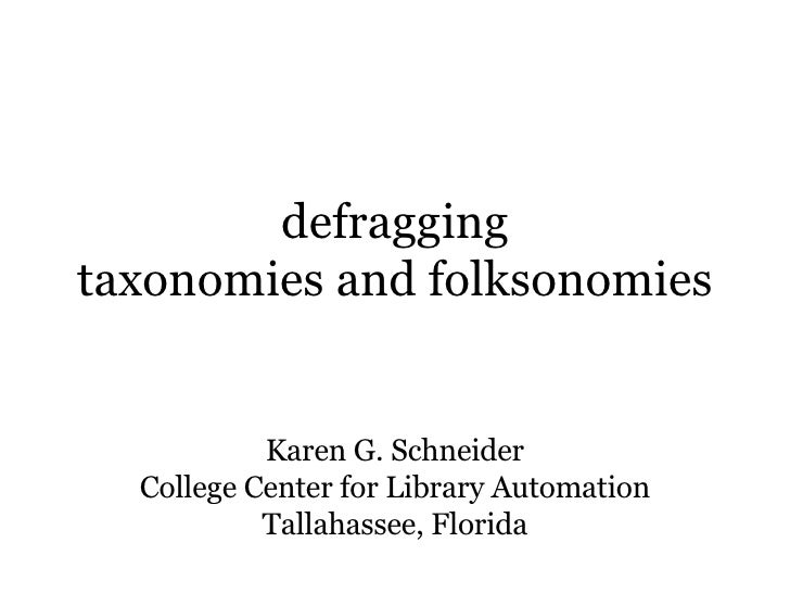 defragging taxonomies and folksonomies Karen G. Schneider College Center for Library Automation Tallahassee, Florida