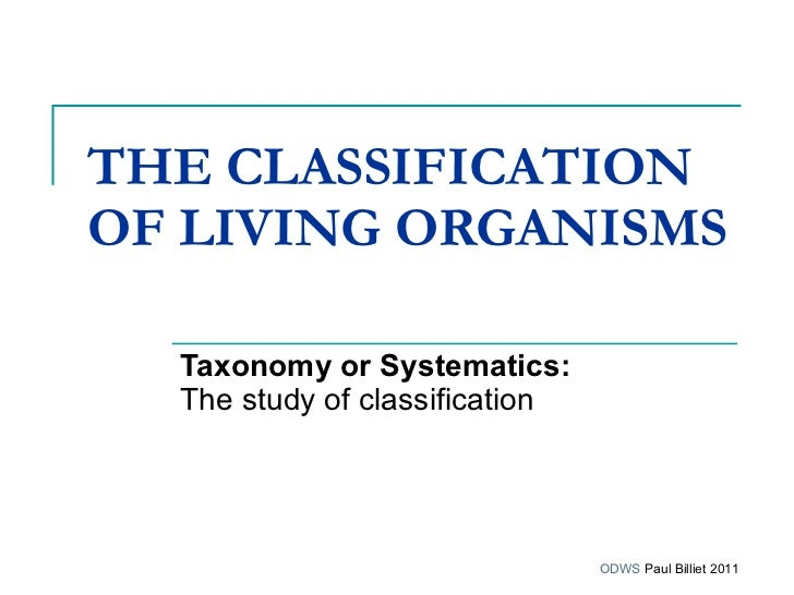 THE CLASSIFICATION OF LIVING ORGANISMS   Taxonomy or Systematics:   The study of classification   ODWS  Paul Billiet 2011