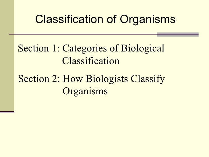 Classification of Organisms Section 1: Categories of Biological   Classification Section 2: How Biologists Classify   Orga...