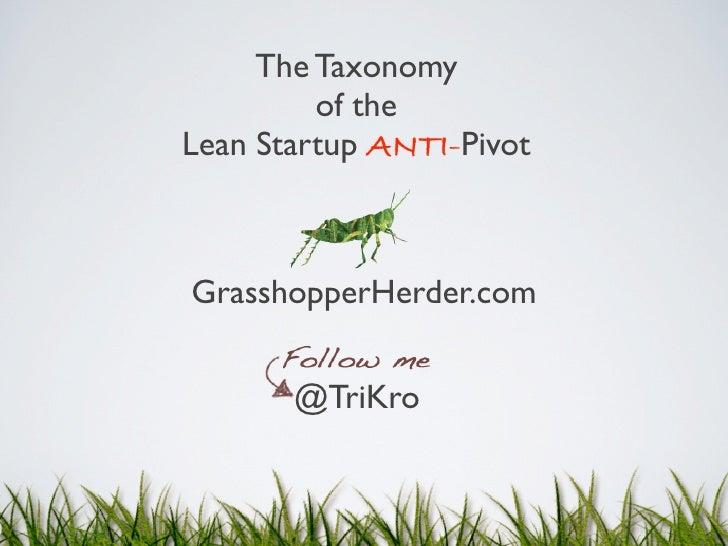 The Taxonomy         of theLean Startup ANTI-PivotGrasshopperHerder.com       @TriKro