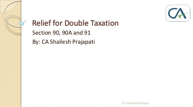 Relief for Double Taxation Section 90, 90A and 91 By: CA Shailesh Prajapati  CA Shailesh Prajapati