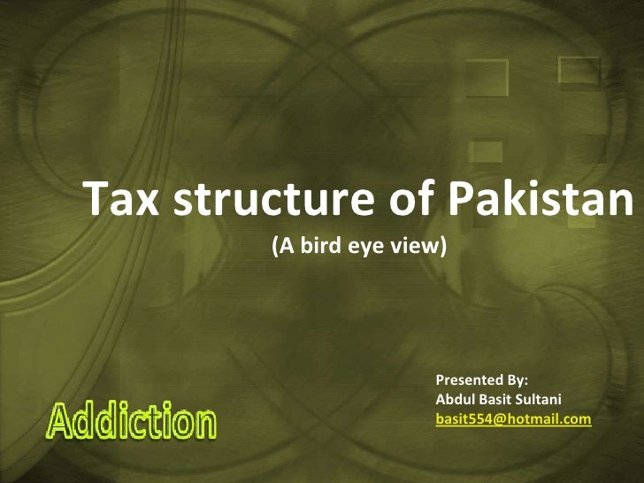Tax structure of Pakistan(A bird eye view) Presented By: Abdul Basit Sultani basit554@hotmail.com