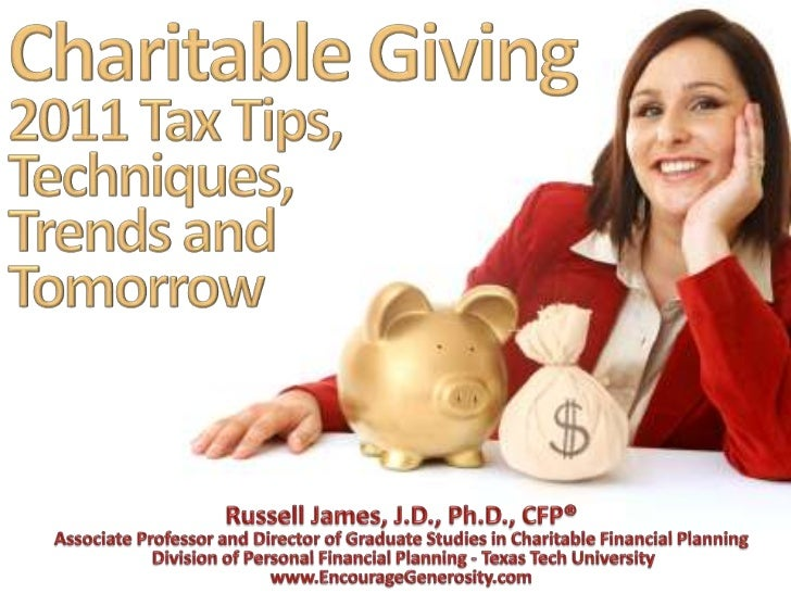 Charitable Giving 2011 Tax Tips, Techniques, Trends and Tomorrow<br />Russell James, J.D., Ph.D., CFP®<br />Associate Prof...