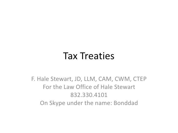 Tax TreatiesF. Hale Stewart, JD, LLM, CAM, CWM, CTEP     For the Law Office of Hale Stewart               832.330.4101    ...