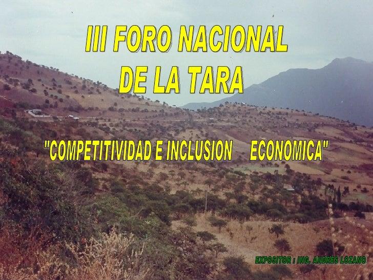 """III FORO NACIONAL DE LA TARA """"COMPETITIVIDAD E INCLUSION  ECONOMICA"""" EXPOSITOR : ING. ANDRES LOZANO"""