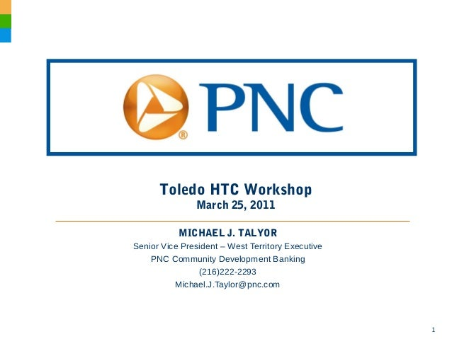 1 Toledo HTC Workshop March 25, 2011 MICHAEL J. TALYOR Senior Vice President – West Territory Executive PNC Community Deve...