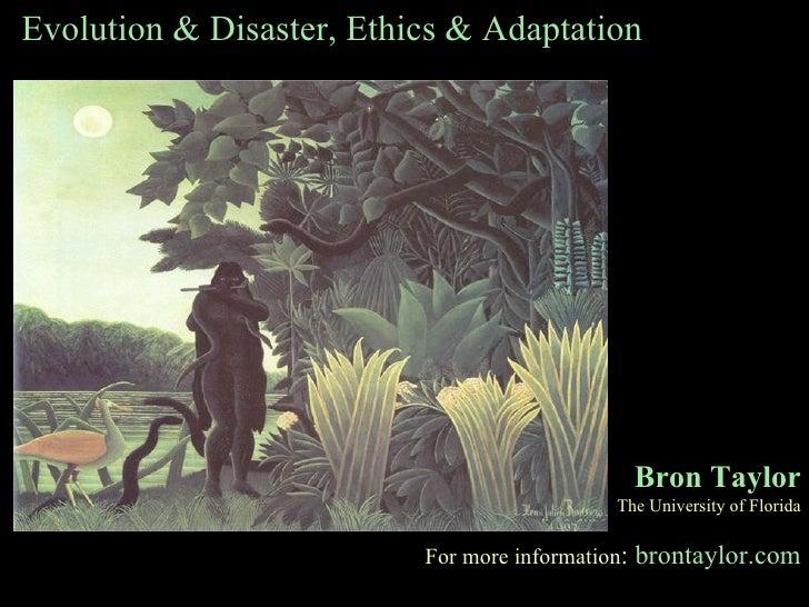Evolution & Disaster, Ethics & Adaptation Bron Taylor The University of Florida For more information :   brontaylor.com