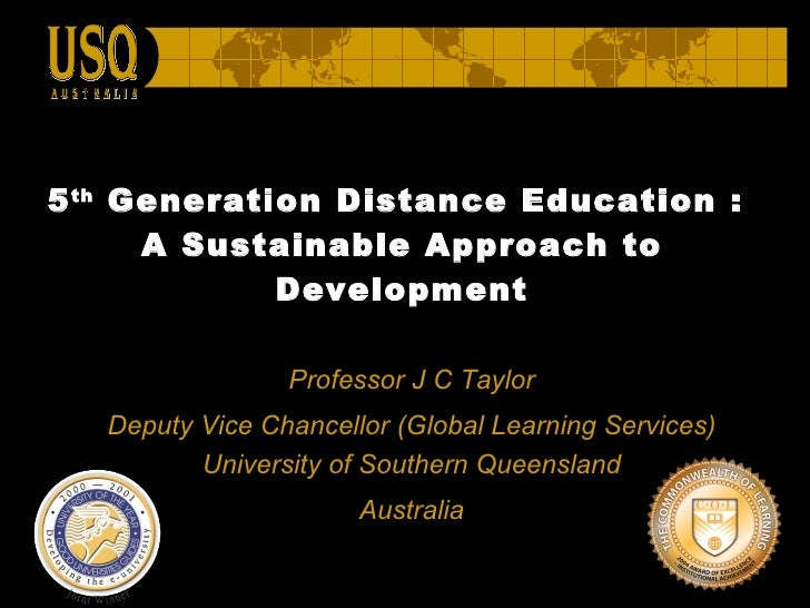 5 th  Generation Distance Education :  A Sustainable Approach to Development Professor J C Taylor Deputy Vice Chancellor  ...