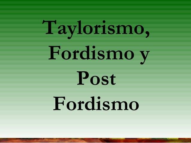 Taylorismo, Fordismo y Post Fordismo