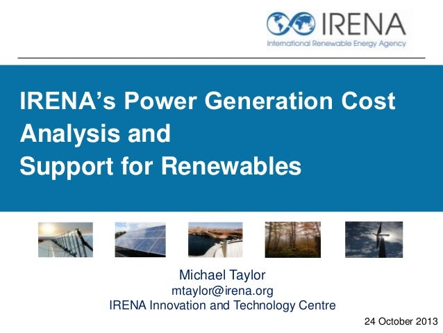 IRENA's Power Generation Cost Analysis and Support for Renewables  Michael Taylor mtaylor@irena.org IRENA Innovation and T...